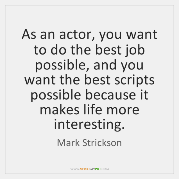 As an actor, you want to do the best job possible, and ...