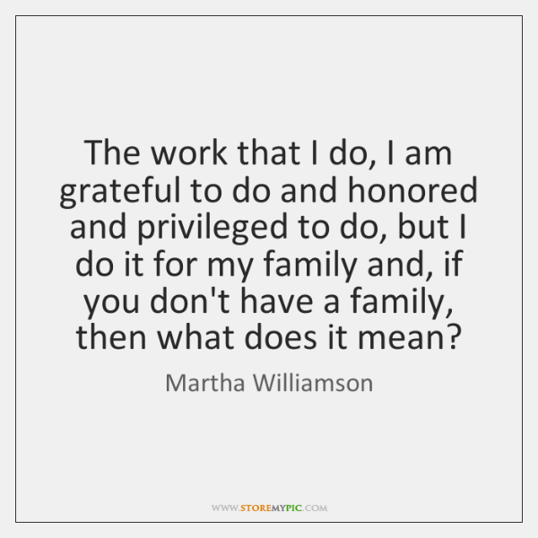 The work that I do, I am grateful to do and honored ...