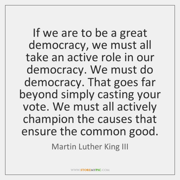 If we are to be a great democracy, we must all take ...