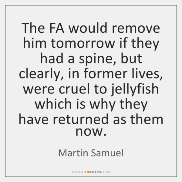 The FA would remove him tomorrow if they had a spine, but ...