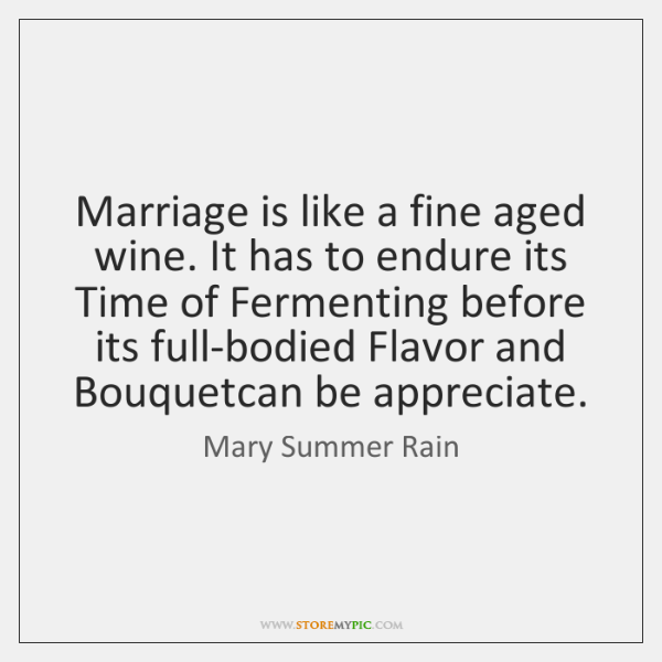 Marriage is like a fine aged wine. It has to endure its ...