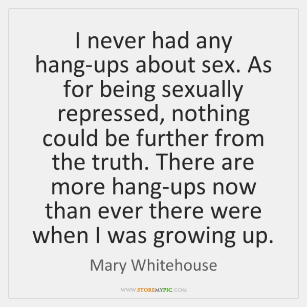 I never had any hang-ups about sex. As for being sexually repressed, ...