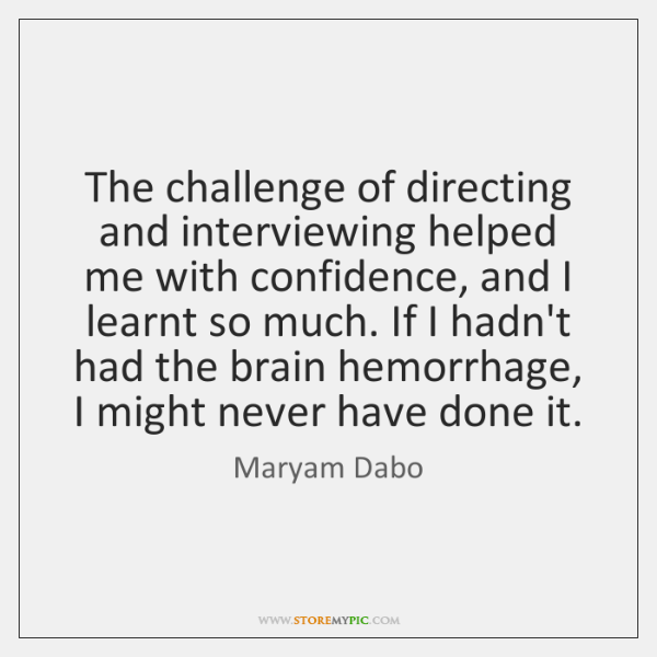 The challenge of directing and interviewing helped me with confidence, and I ...