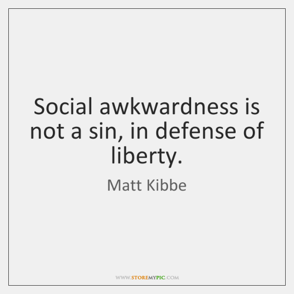 Social awkwardness is not a sin, in defense of liberty.