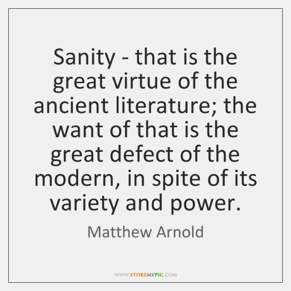Sanity - that is the great virtue of the ancient literature; the ...