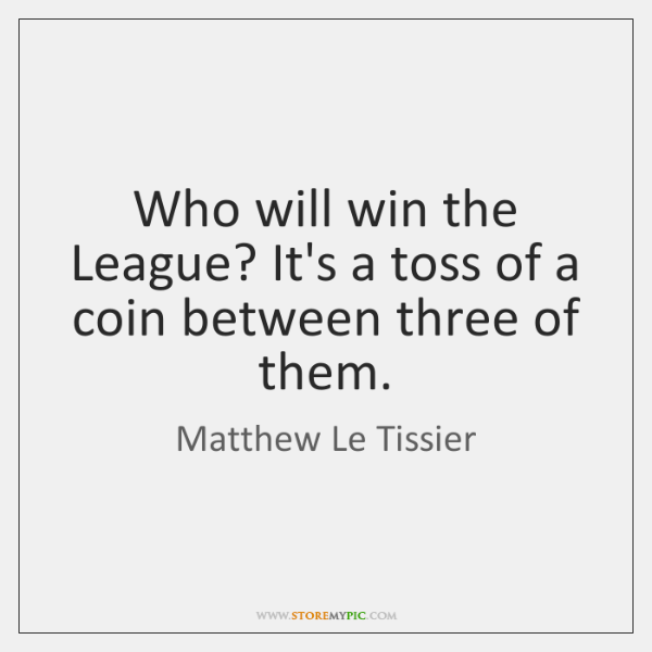 Who will win the League? It's a toss of a coin between ...