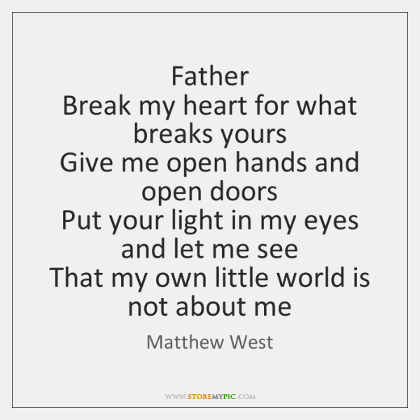 Father   Break my heart for what breaks yours  Give me open hands ...