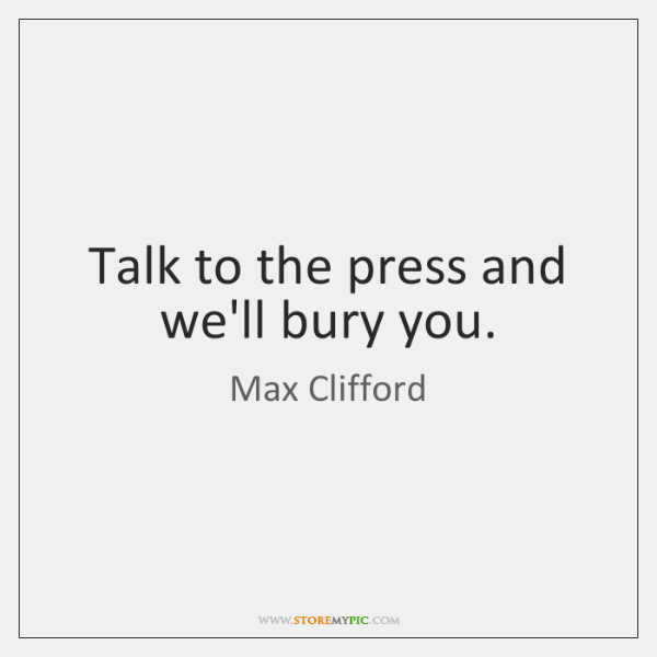 Talk to the press and we'll bury you.