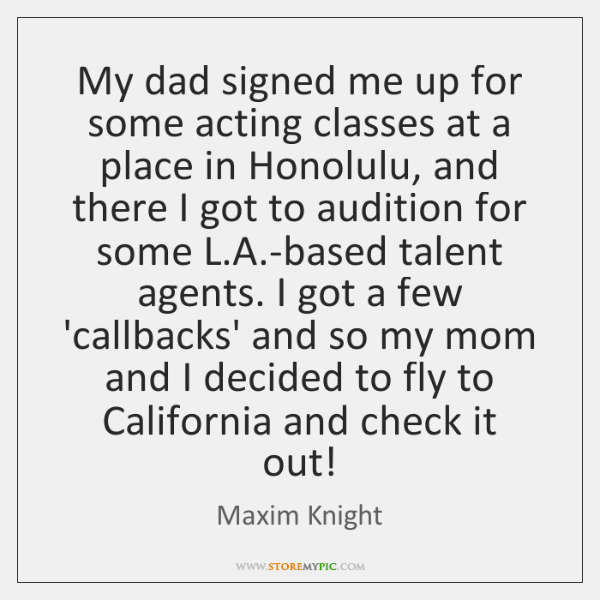 My dad signed me up for some acting classes at a place ...