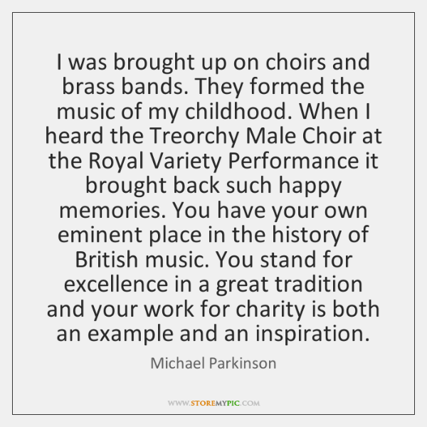 I was brought up on choirs and brass bands. They formed the ...