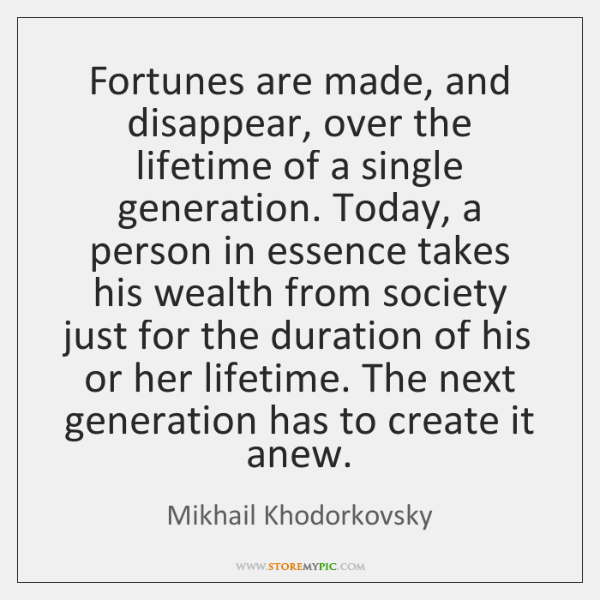 Fortunes are made, and disappear, over the lifetime of a single generation. ...