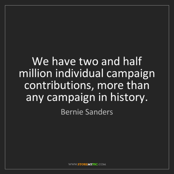 Bernie Sanders: We have two and half million individual campaign contributions,...