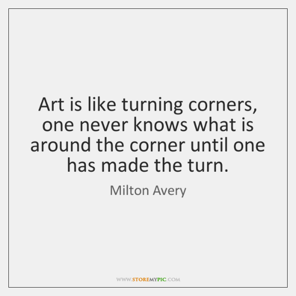 Art is like turning corners, one never knows what is around the ...