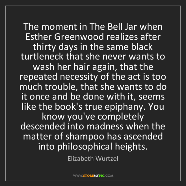 Elizabeth Wurtzel: The moment in The Bell Jar when Esther Greenwood realizes...