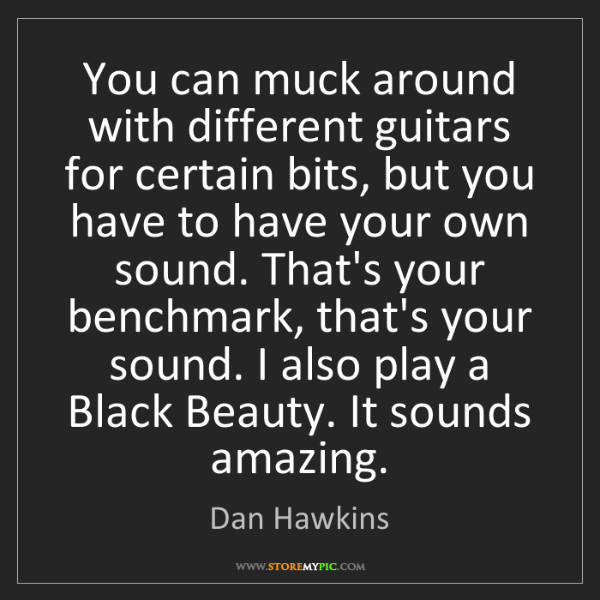Dan Hawkins: You can muck around with different guitars for certain...