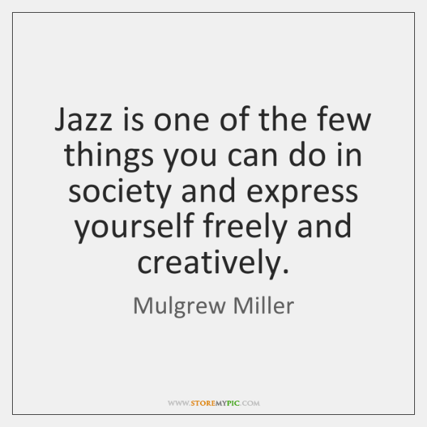 Jazz is one of the few things you can do in society ...