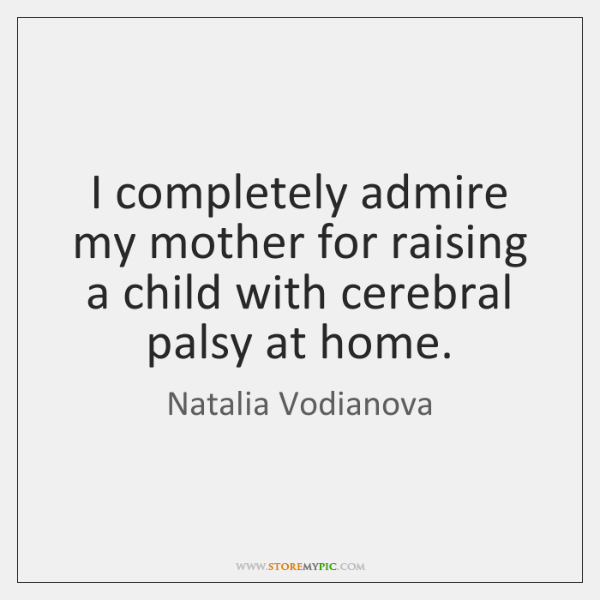 I completely admire my mother for raising a child with cerebral palsy ...