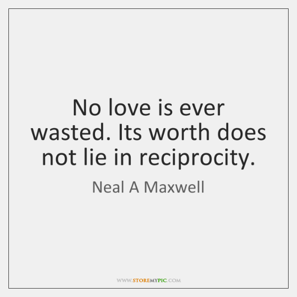 No love is ever wasted. Its worth does not lie in reciprocity.