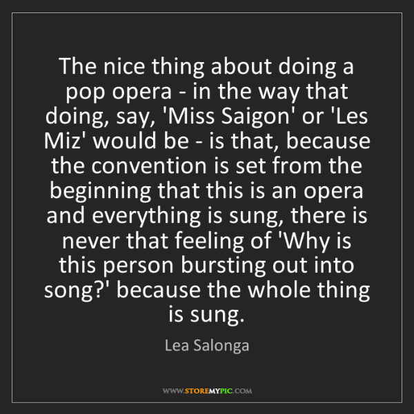 Lea Salonga: The nice thing about doing a pop opera - in the way that...
