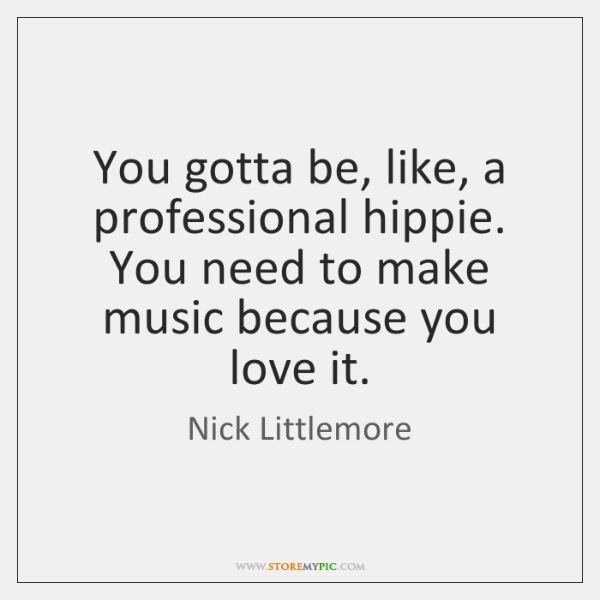 You gotta be, like, a professional hippie. You need to make music ...