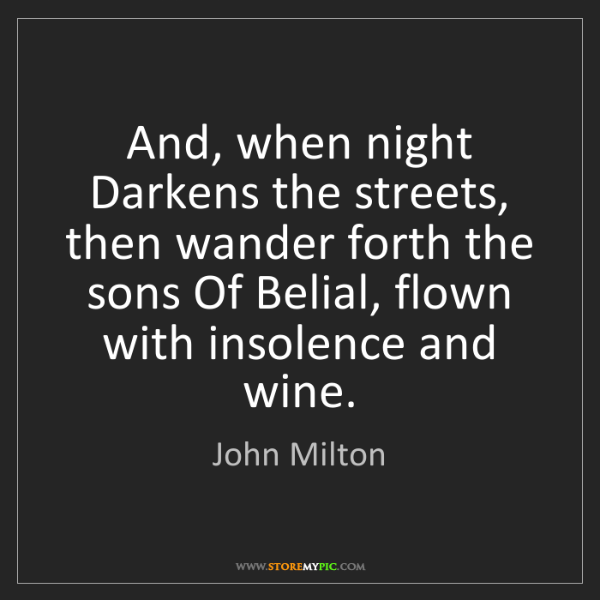 John Milton: And, when night Darkens the streets, then wander forth...
