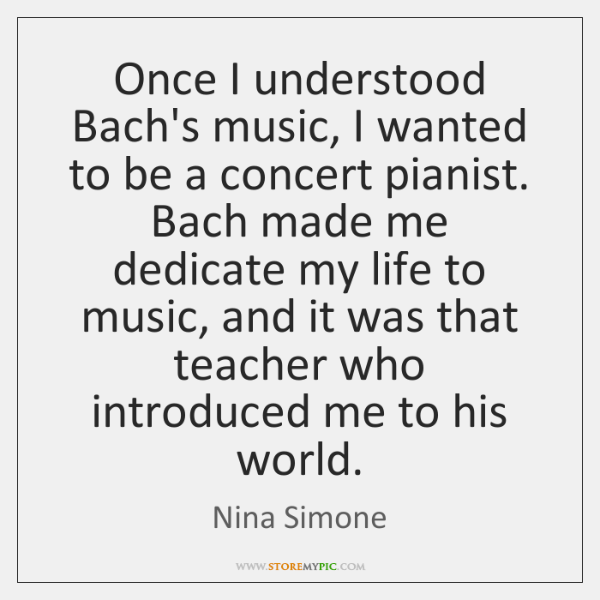Once I understood Bach's music, I wanted to be a concert pianist. ...