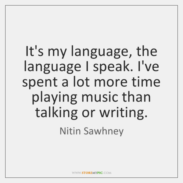 It's my language, the language I speak. I've spent a lot more ...