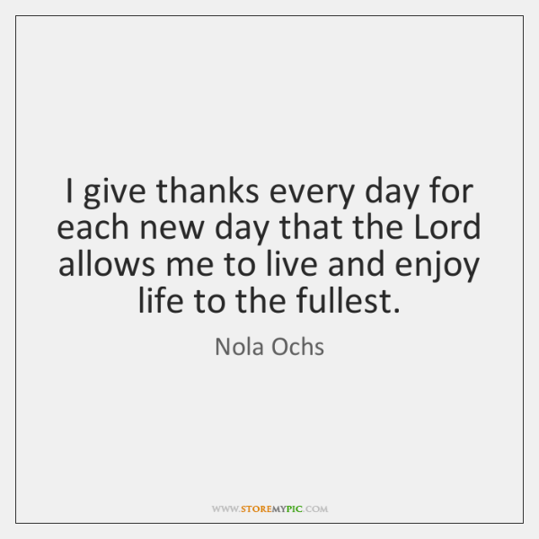 I give thanks every day for each new day that the Lord ...