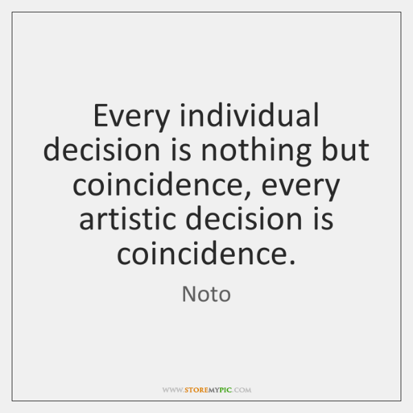 Every individual decision is nothing but coincidence, every artistic decision is coincidence.