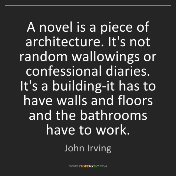 John Irving: A novel is a piece of architecture. It's not random wallowings...