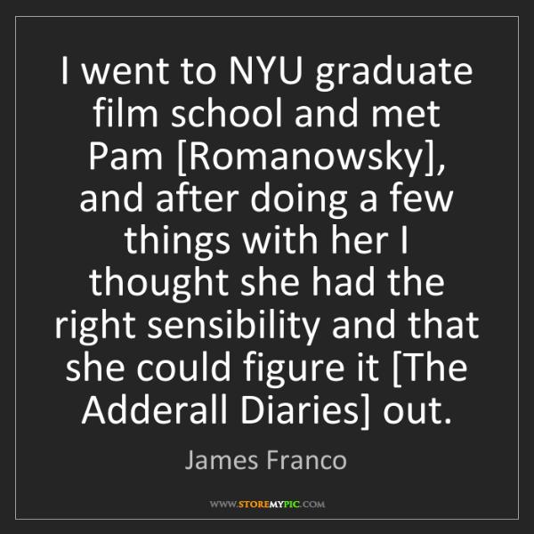 James Franco: I went to NYU graduate film school and met Pam [Romanowsky],...