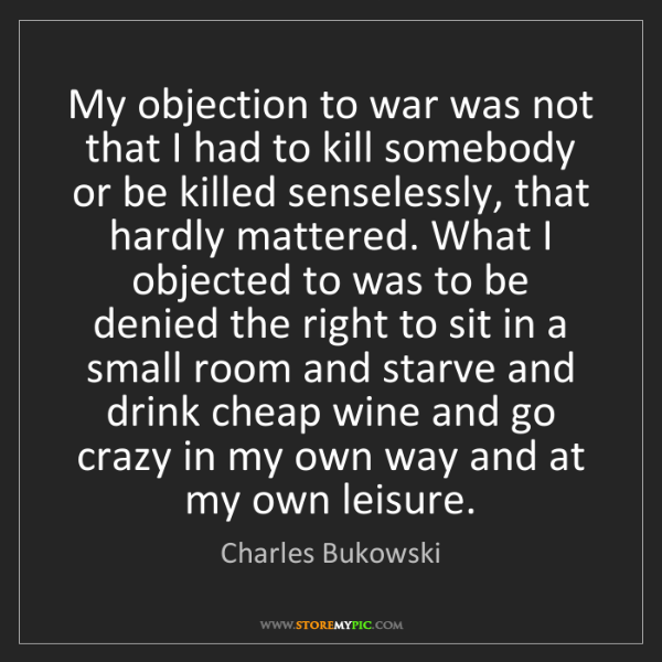 Charles Bukowski: My objection to war was not that I had to kill somebody...