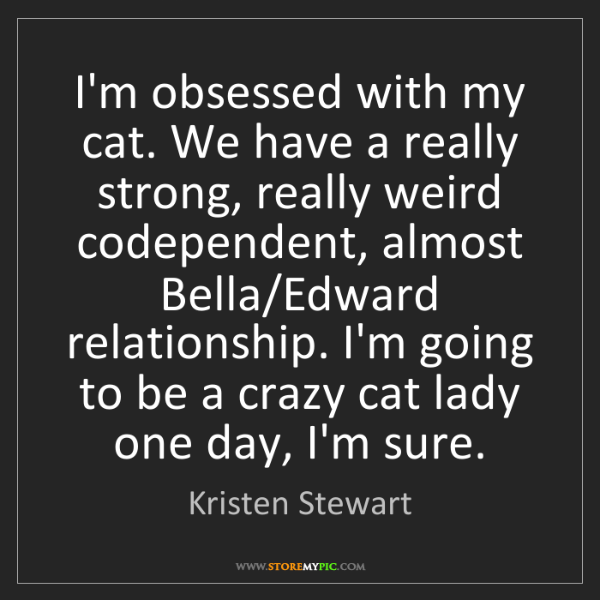 Kristen Stewart: I'm obsessed with my cat. We have a really strong, really...