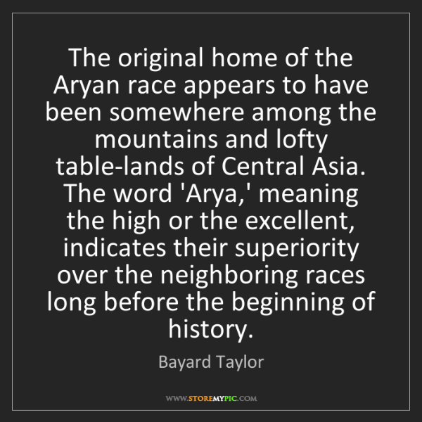 Bayard Taylor: The original home of the Aryan race appears to have been...