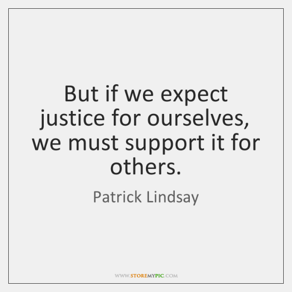 But if we expect justice for ourselves, we must support it for ...