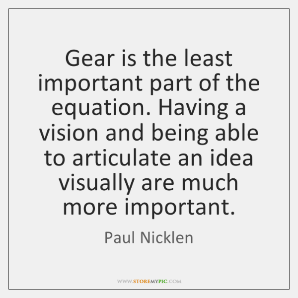 Gear is the least important part of the equation. Having a vision ...