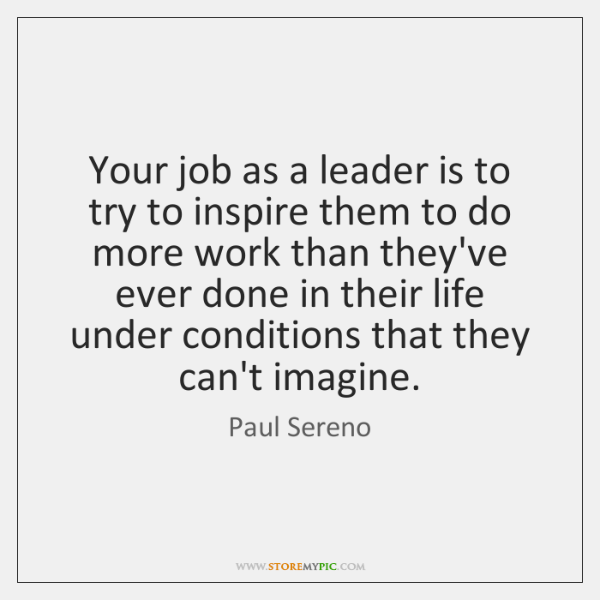 Your job as a leader is to try to inspire them to ...