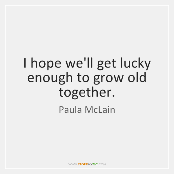 I Hope Well Get Lucky Enough To Grow Old Together Storemypic