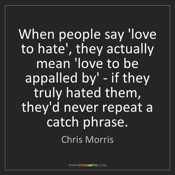 Chris Morris: When people say 'love to hate', they actually mean 'love...