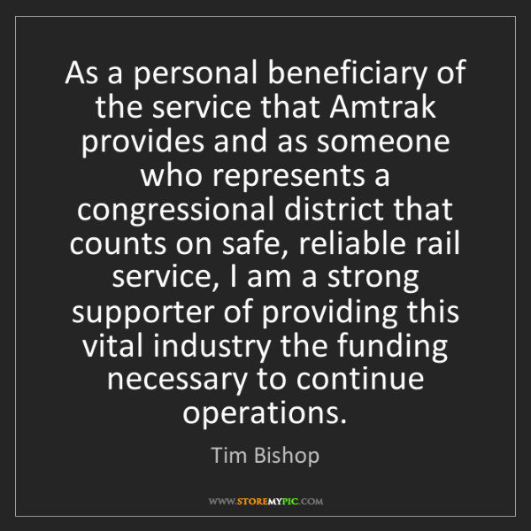 Tim Bishop: As a personal beneficiary of the service that Amtrak...