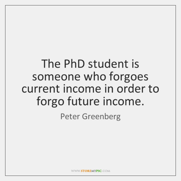 The PhD student is someone who forgoes current income in order to ...