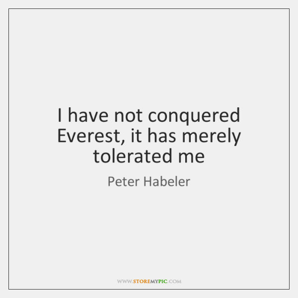 I have not conquered Everest, it has merely tolerated me