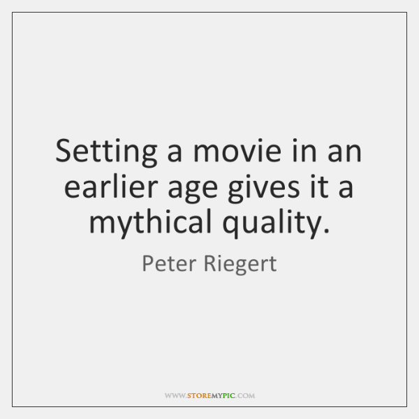 Setting a movie in an earlier age gives it a mythical quality.
