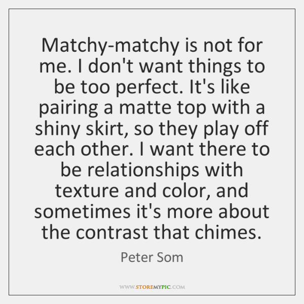 Matchy-matchy is not for me. I don't want things to be too ...