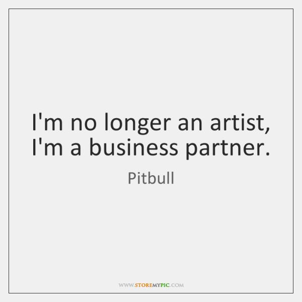 I'm no longer an artist, I'm a business partner.