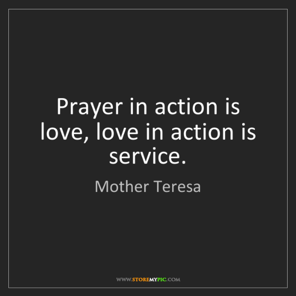 Mother Teresa: Prayer in action is love, love in action is service.