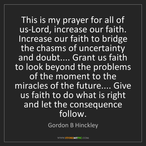 Gordon B Hinckley: This is my prayer for all of us-Lord, increase our faith....