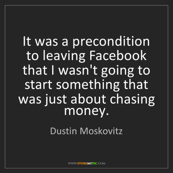 Dustin Moskovitz: It was a precondition to leaving Facebook that I wasn't...