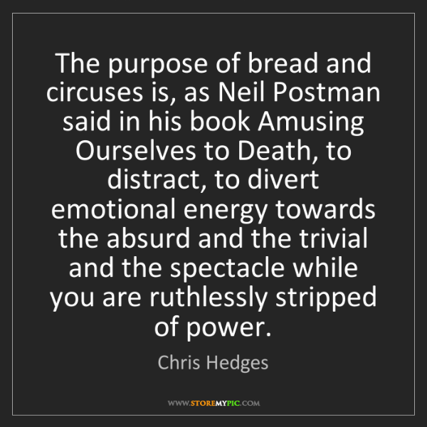 Chris Hedges: The purpose of bread and circuses is, as Neil Postman...