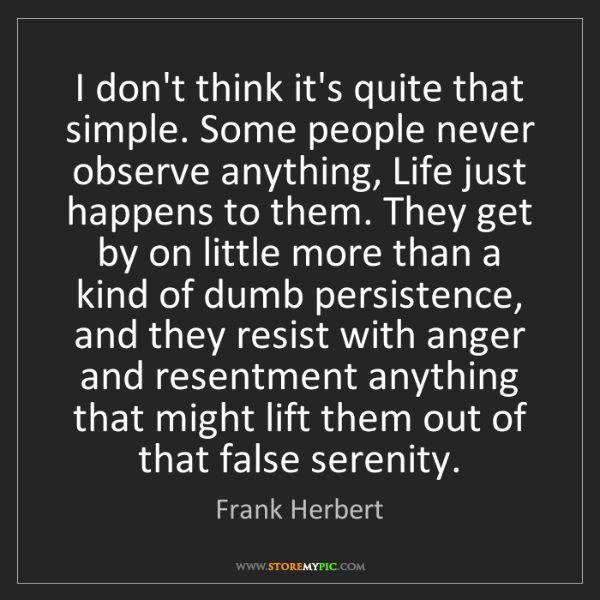 Frank Herbert: I don't think it's quite that simple. Some people never...